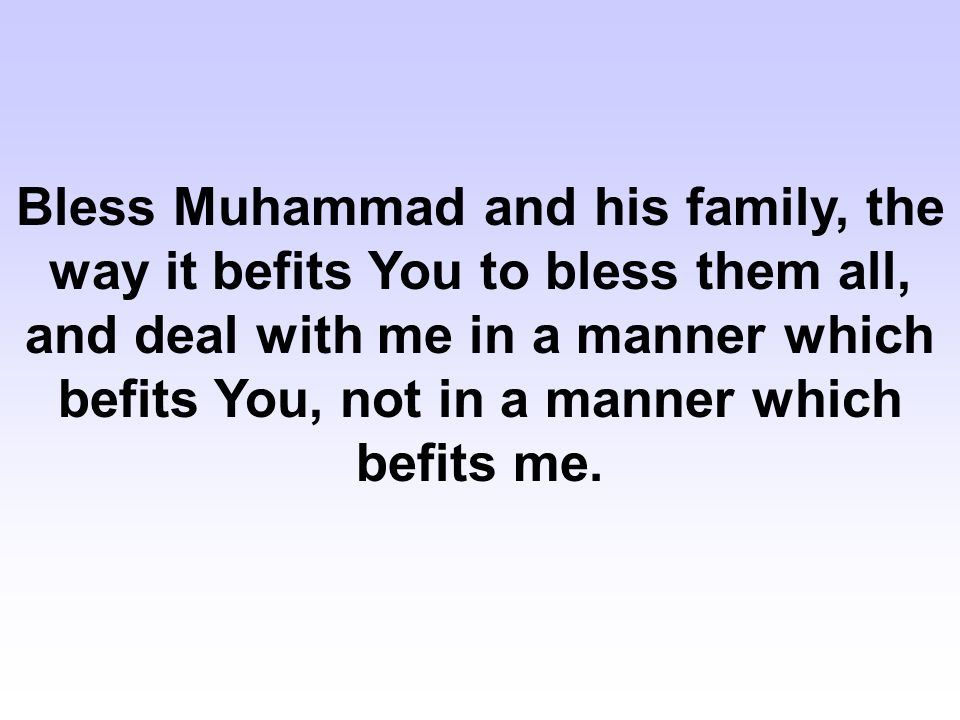 Bless Muhammad and his family, the way it befits You to bless them all, and deal with me in a manner which befits You, not in a manner which befits me.