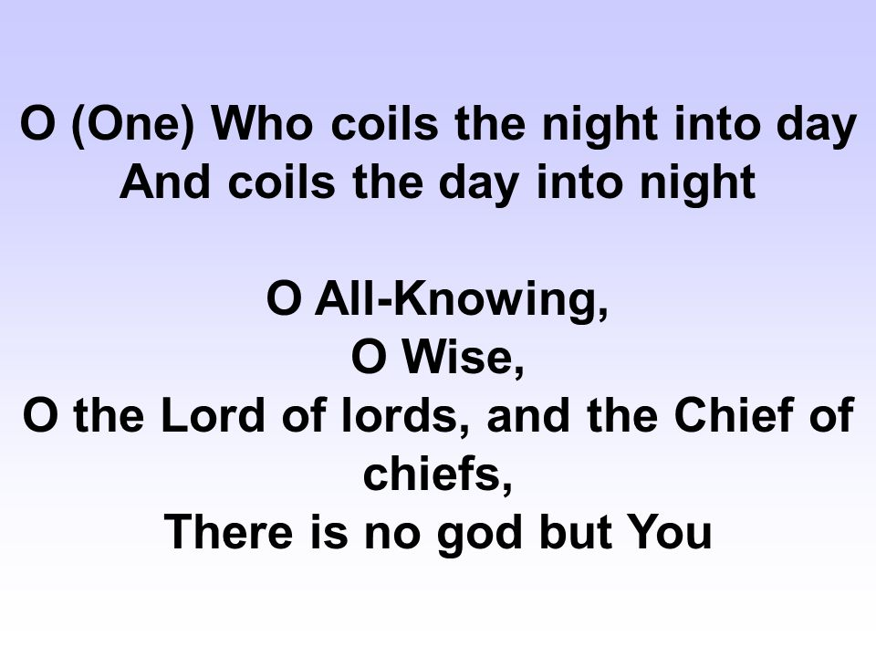 O (One) Who coils the night into day And coils the day into night