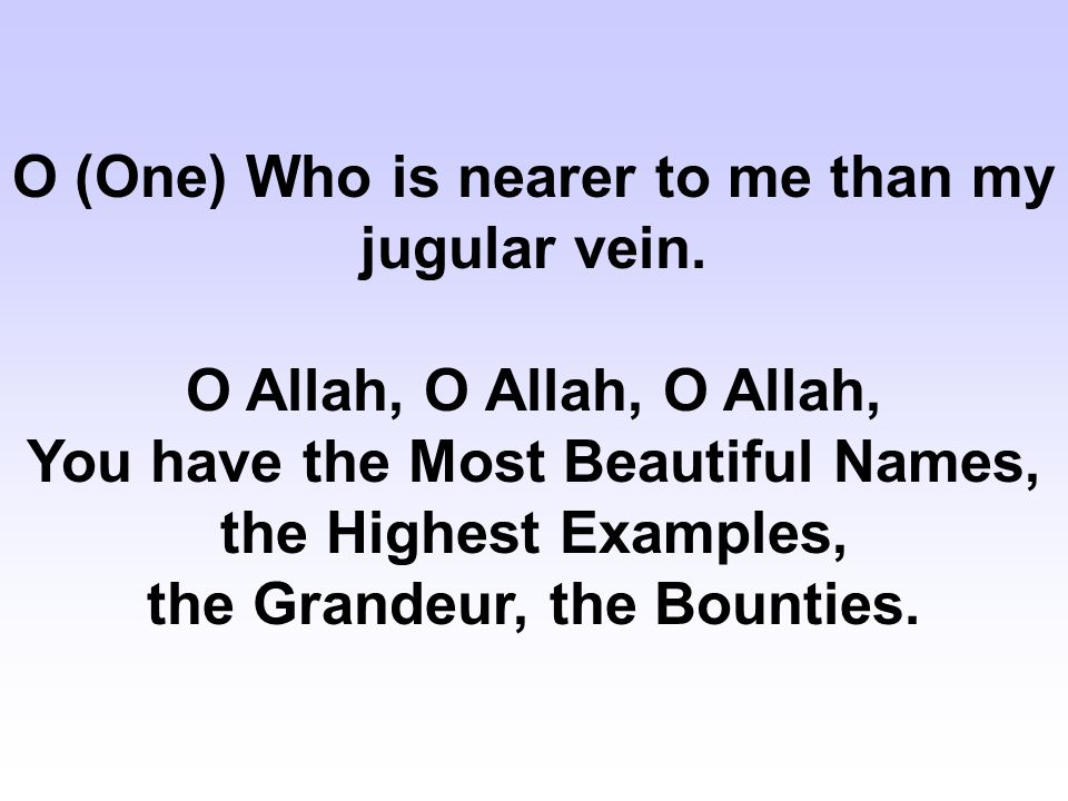 O (One) Who is nearer to me than my jugular vein.