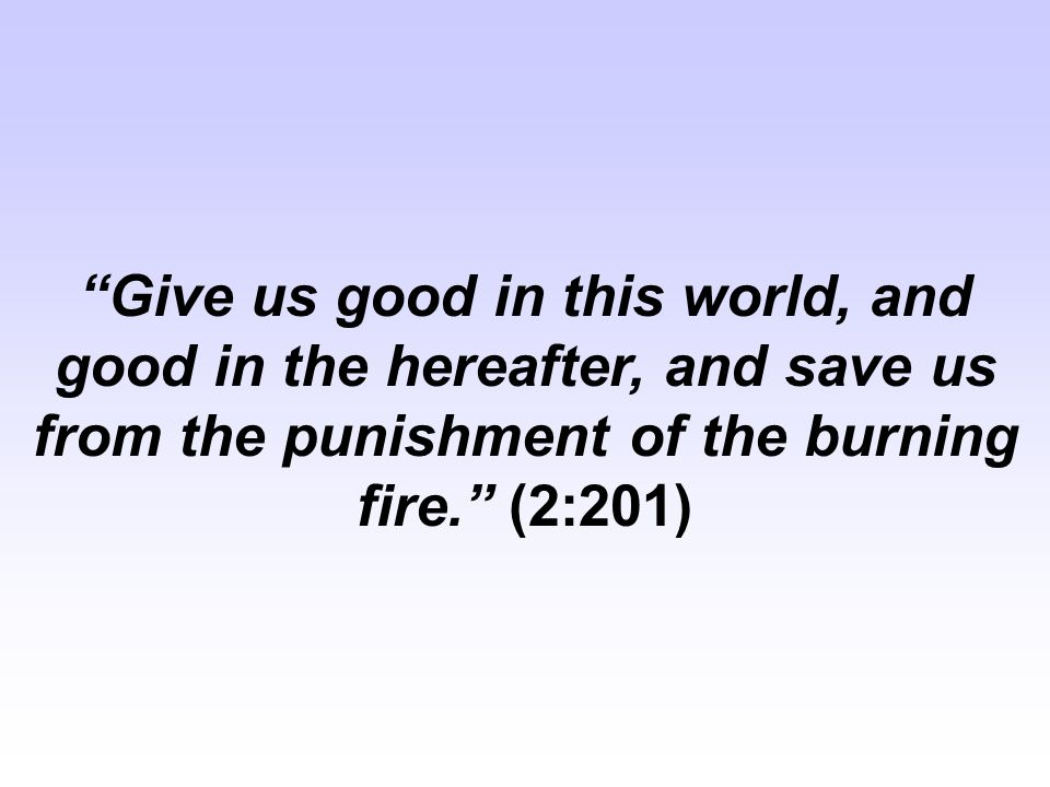 Give us good in this world, and good in the hereafter, and save us from the punishment of the burning fire. (2:201)