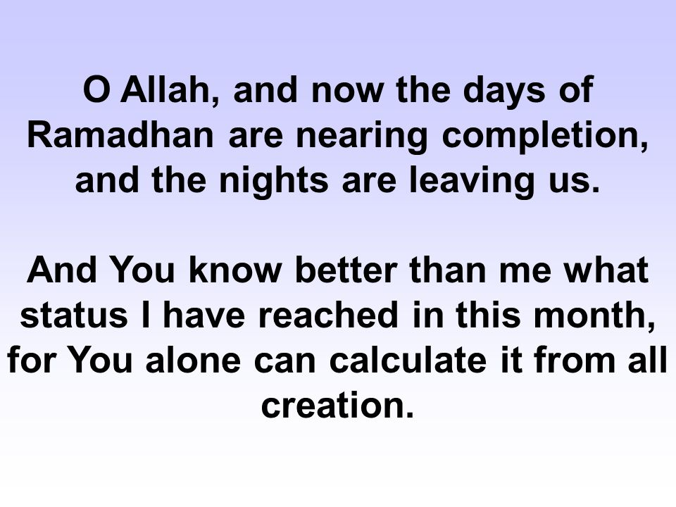 O Allah, and now the days of Ramadhan are nearing completion, and the nights are leaving us.
