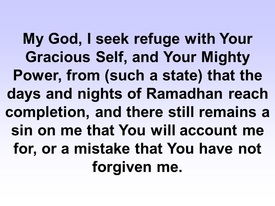 My God, I seek refuge with Your Gracious Self, and Your Mighty Power, from (such a state) that the days and nights of Ramadhan reach completion, and there still remains a sin on me that You will account me for, or a mistake that You have not forgiven me.