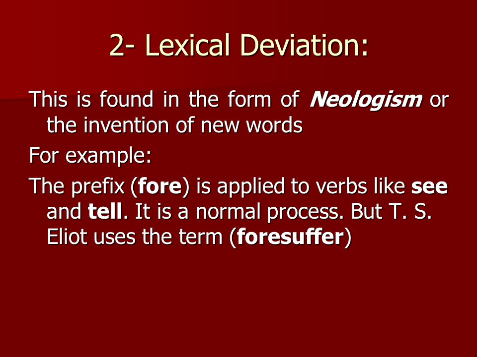 2- Lexical Deviation: This is found in the form of Neologism or the invention of new words. For example: