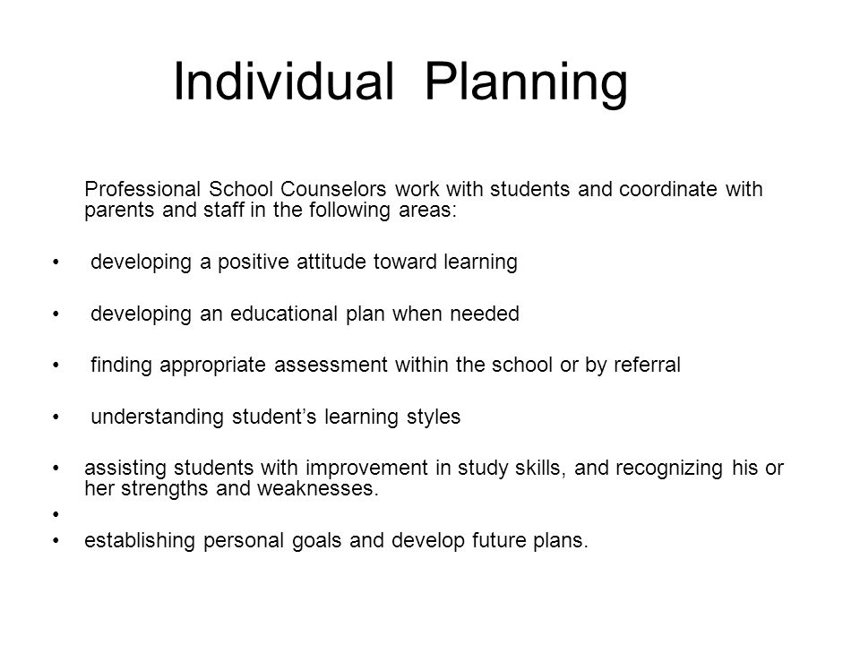 Individual Planning Professional School Counselors work with students and coordinate with parents and staff in the following areas: