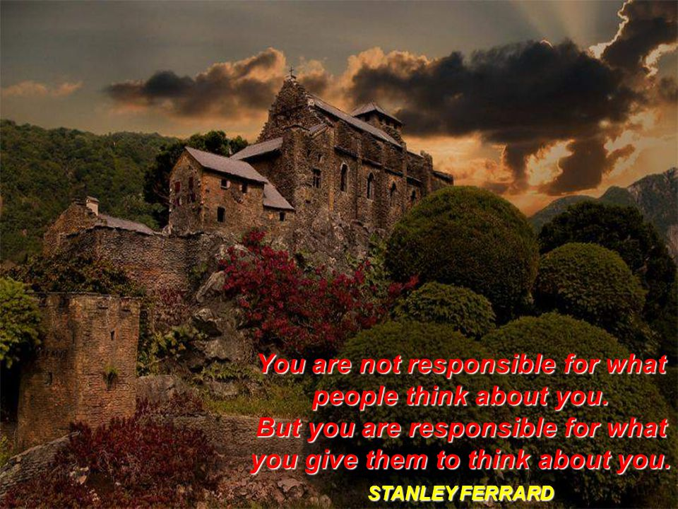 You are not responsible for what people think about you.