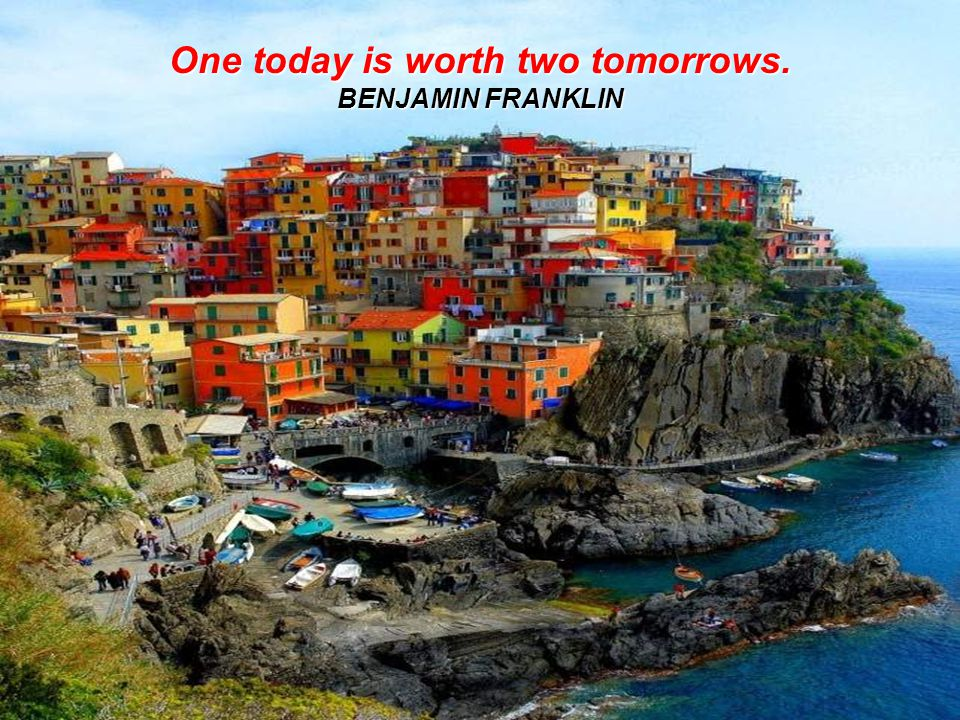 One today is worth two tomorrows.