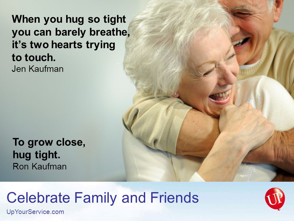 To grow close, hug tight. Ron Kaufman