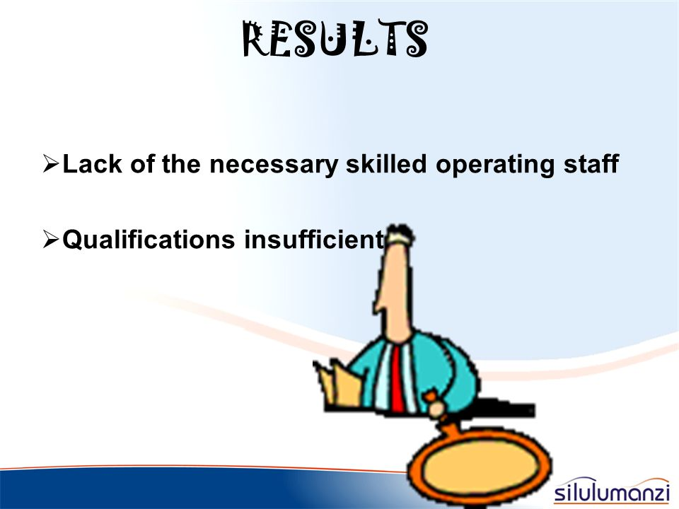 RESULTS Lack of the necessary skilled operating staff