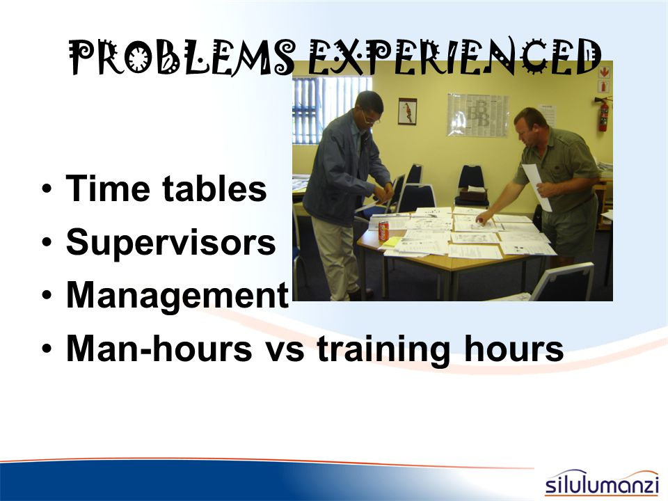 PROBLEMS EXPERIENCED Time tables Supervisors Management