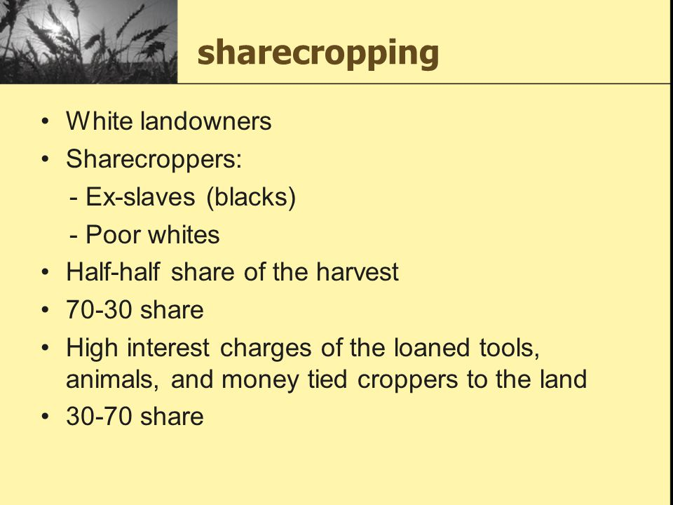 sharecropping White landowners Sharecroppers: - Ex-slaves (blacks)
