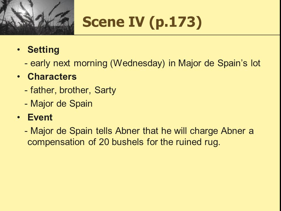 Scene IV (p.173) Setting. - early next morning (Wednesday) in Major de Spain's lot. Characters. - father, brother, Sarty.
