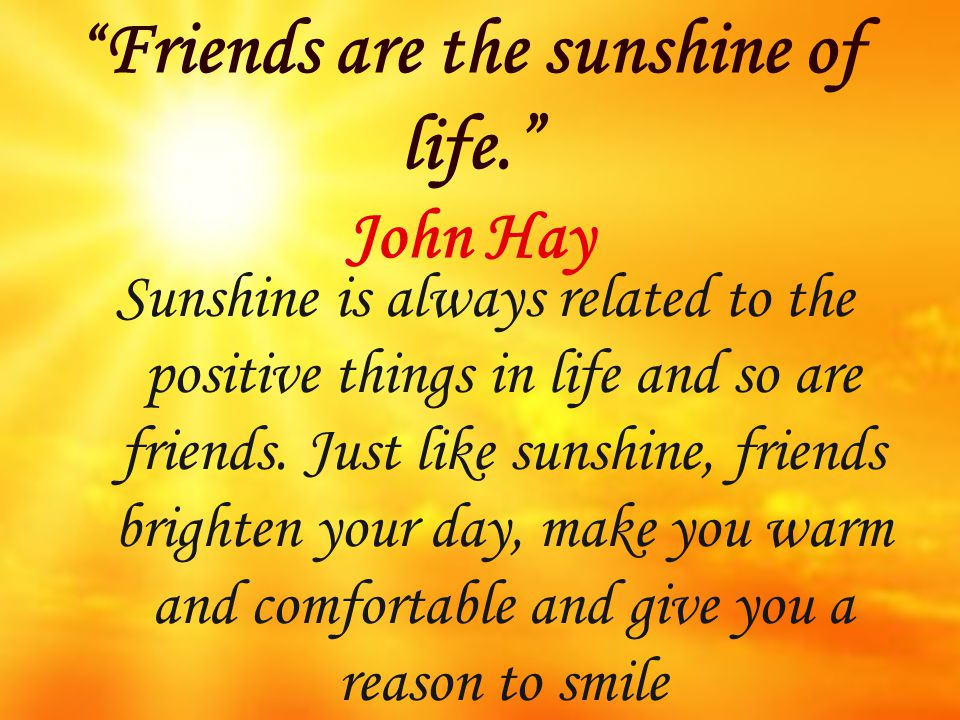 Friends are the sunshine of life. John Hay