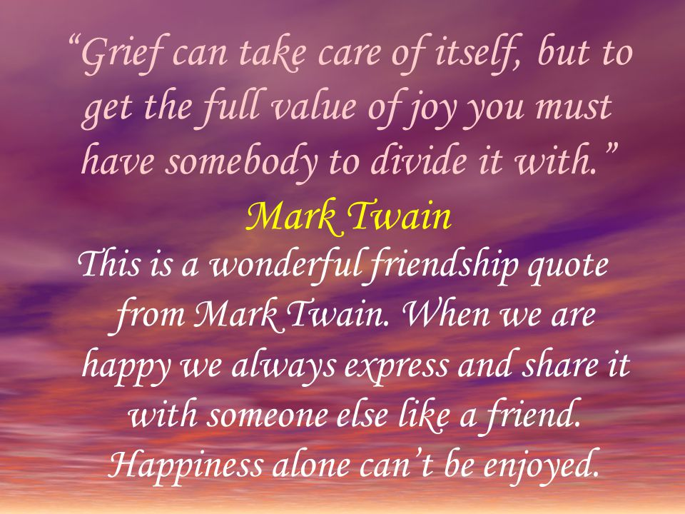 Grief can take care of itself, but to get the full value of joy you must have somebody to divide it with. Mark Twain