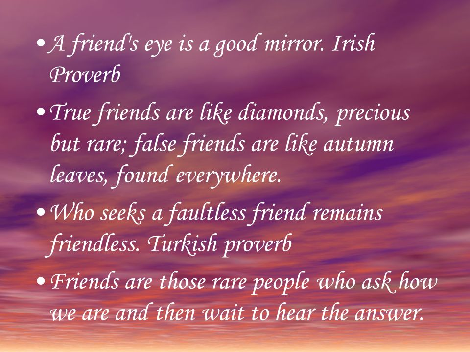 A friend s eye is a good mirror. Irish Proverb