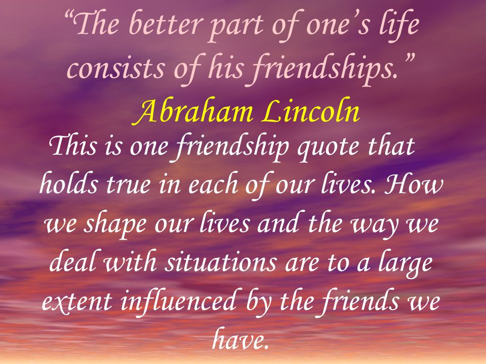 The better part of one's life consists of his friendships