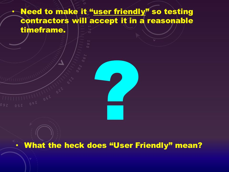 Need to make it user friendly so testing contractors will accept it in a reasonable timeframe.