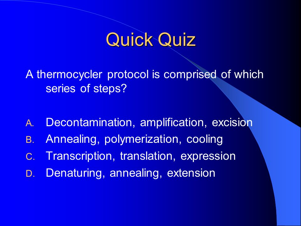 Quick Quiz A thermocycler protocol is comprised of which series of steps Decontamination, amplification, excision.