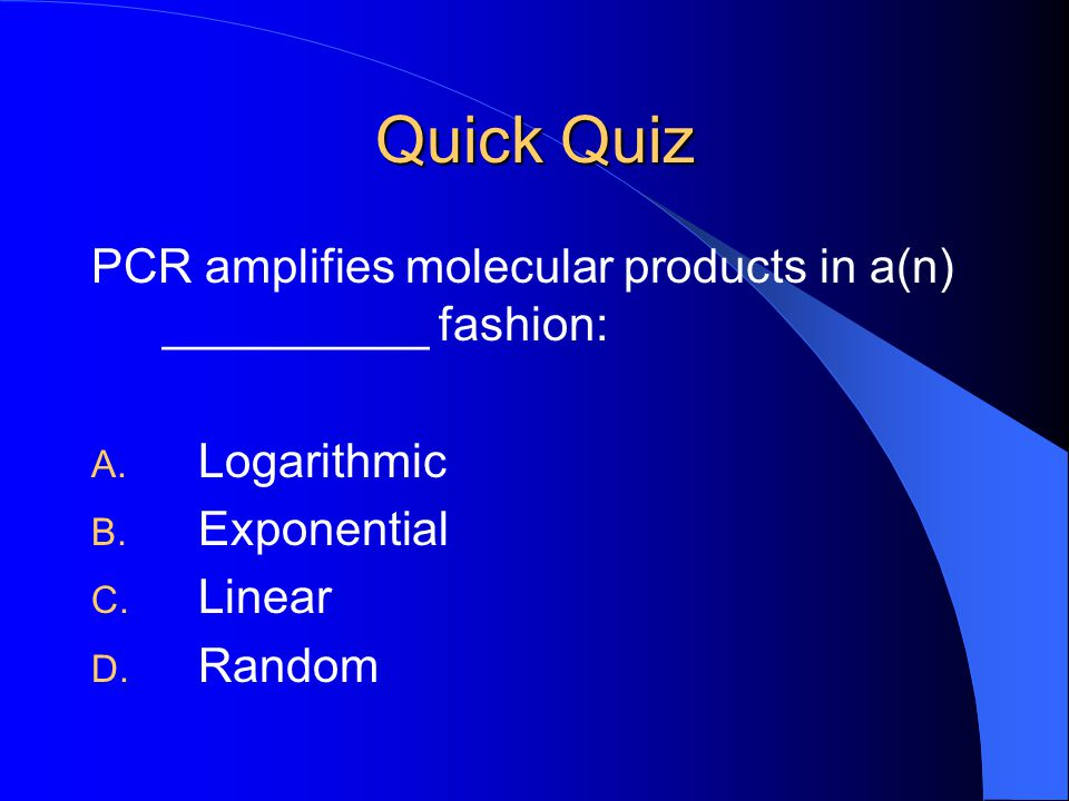 Quick Quiz PCR amplifies molecular products in a(n) __________ fashion: Logarithmic. Exponential.
