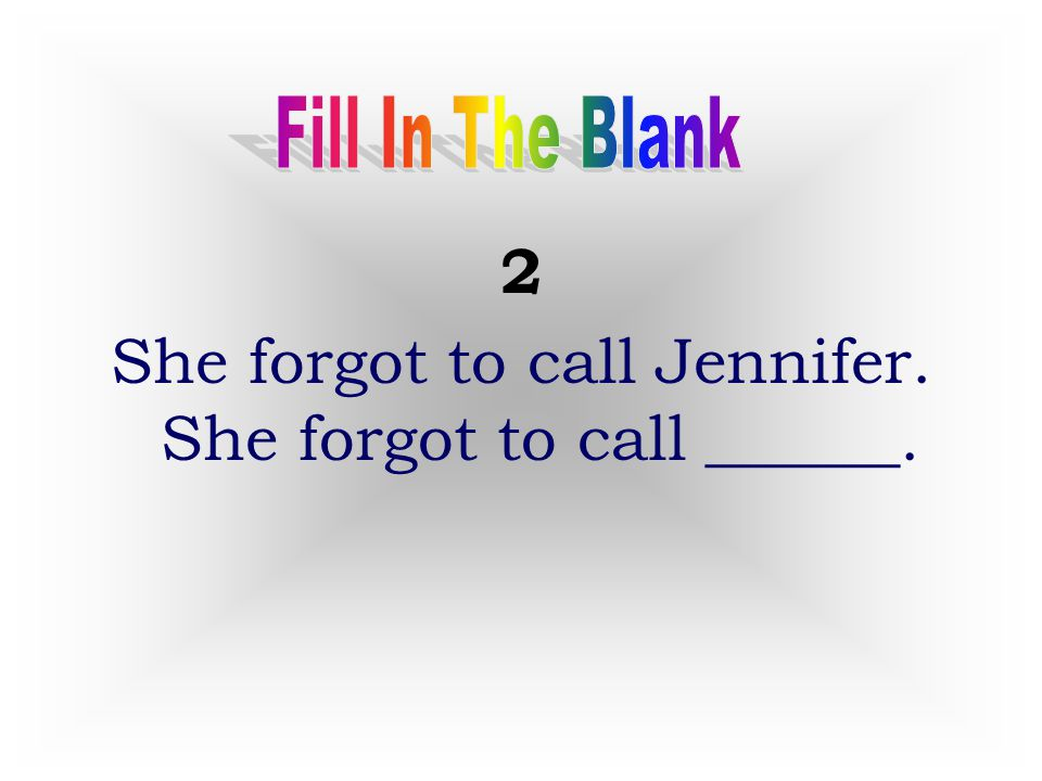 She forgot to call Jennifer. She forgot to call ______.