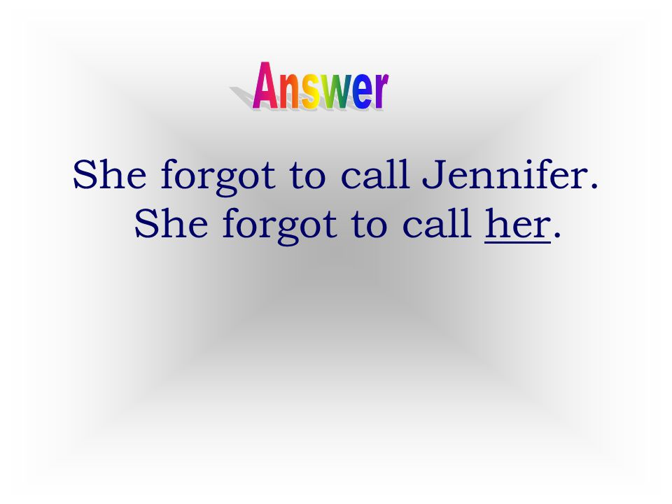 She forgot to call Jennifer. She forgot to call her.