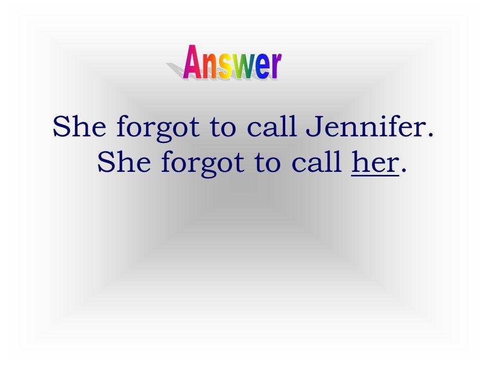 She forgot to call Jennifer. She forgot to call her.