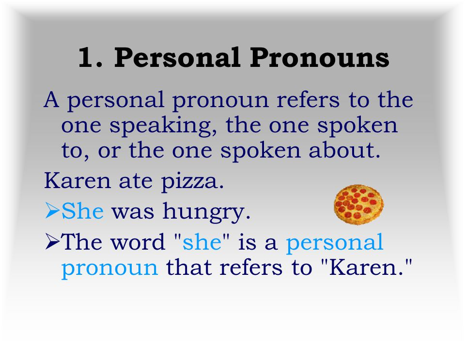 1. Personal Pronouns A personal pronoun refers to the one speaking, the one spoken to, or the one spoken about.