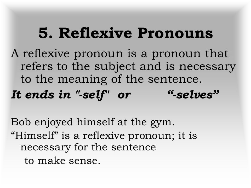 5. Reflexive Pronouns A reflexive pronoun is a pronoun that refers to the subject and is necessary to the meaning of the sentence.