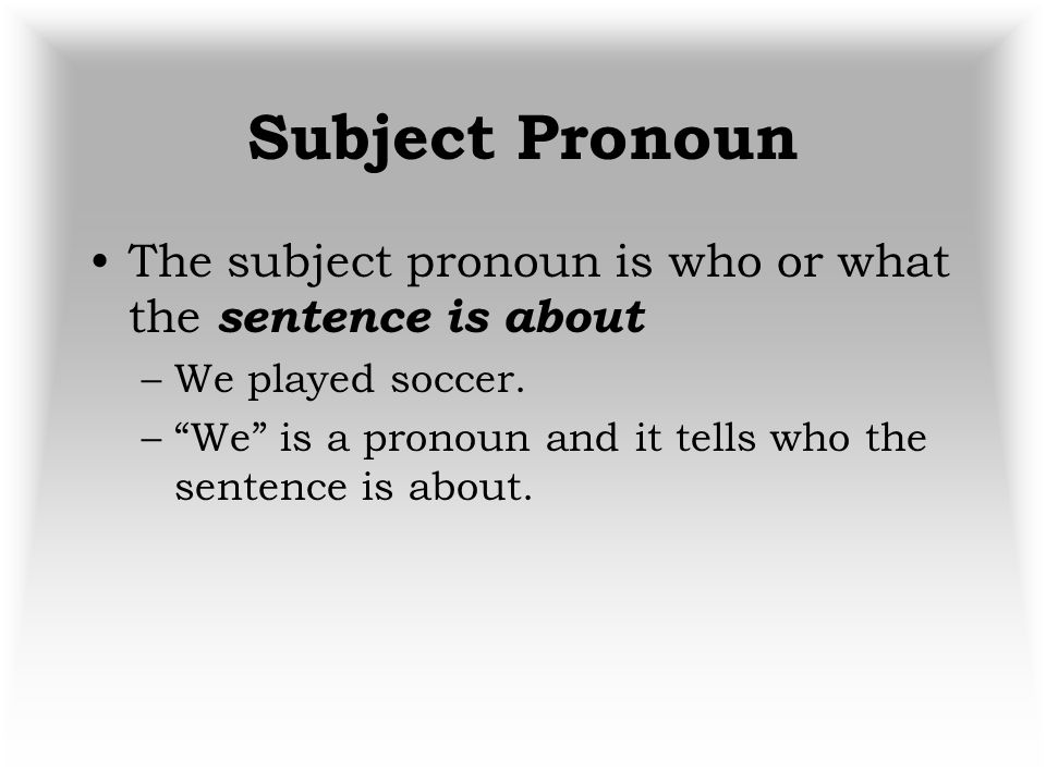 Subject Pronoun The subject pronoun is who or what the sentence is about. We played soccer.