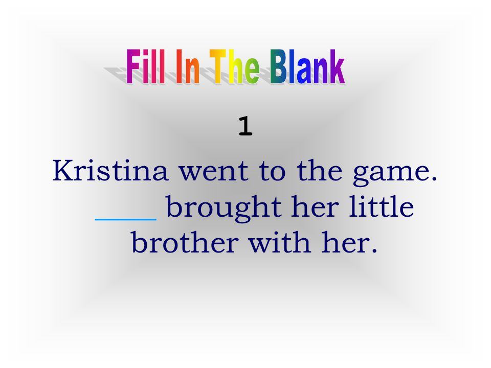 Kristina went to the game. ____ brought her little brother with her.