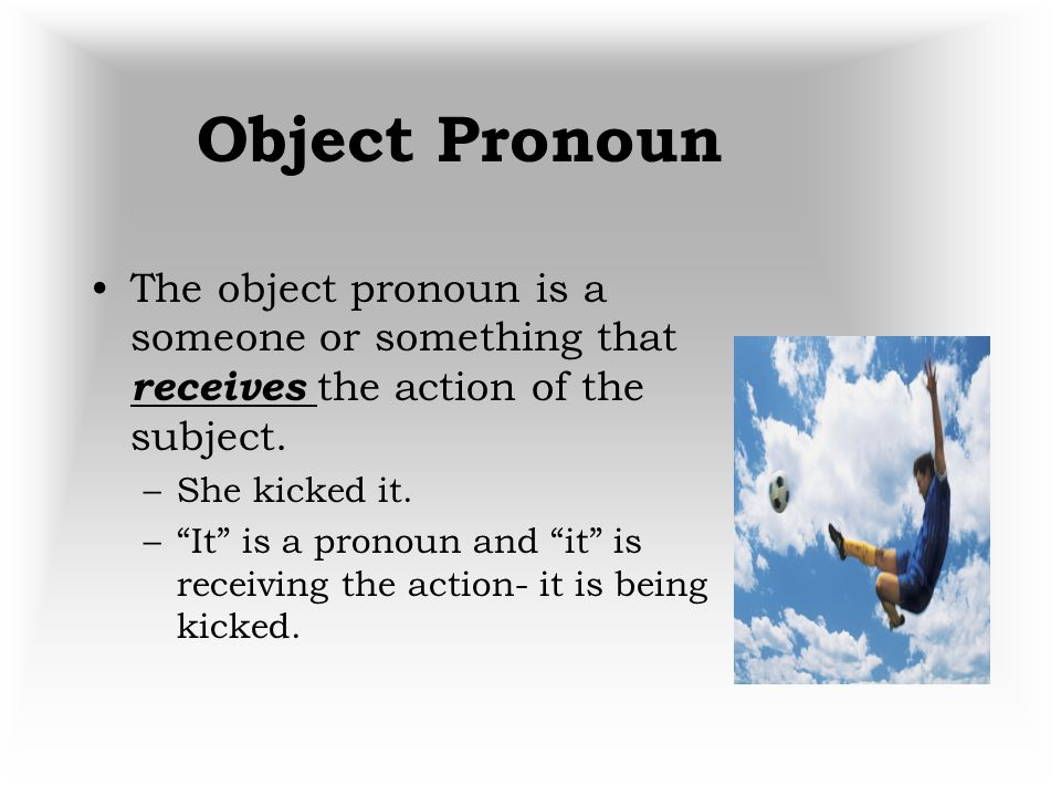 Object Pronoun The object pronoun is a someone or something that receives the action of the subject.