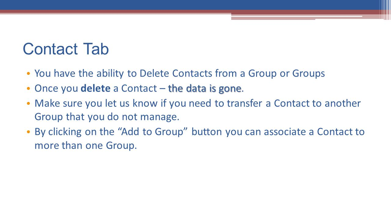 Contact Tab You have the ability to Delete Contacts from a Group or Groups. Once you delete a Contact – the data is gone.