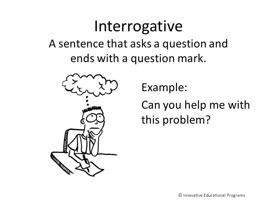 A sentence that asks a question and ends with a question mark.