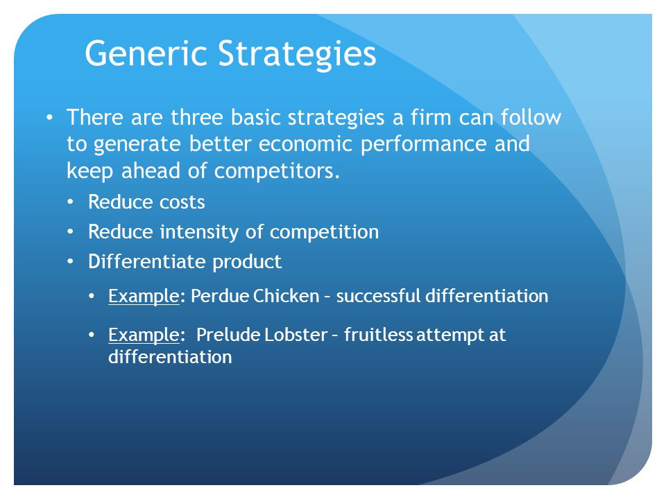 Generic Strategies There are three basic strategies a firm can follow to generate better economic performance and keep ahead of competitors.