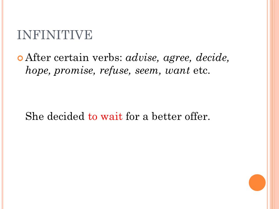 INFINITIVE After certain verbs: advise, agree, decide, hope, promise, refuse, seem, want etc.
