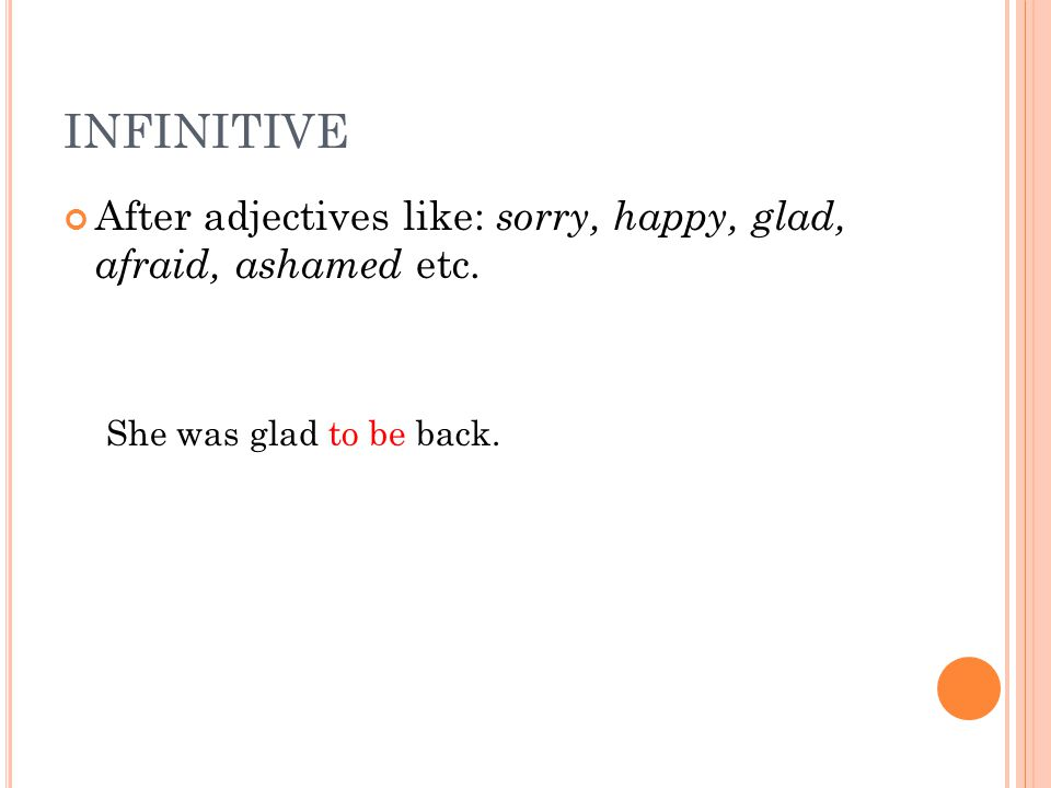 INFINITIVE After adjectives like: sorry, happy, glad, afraid, ashamed etc.
