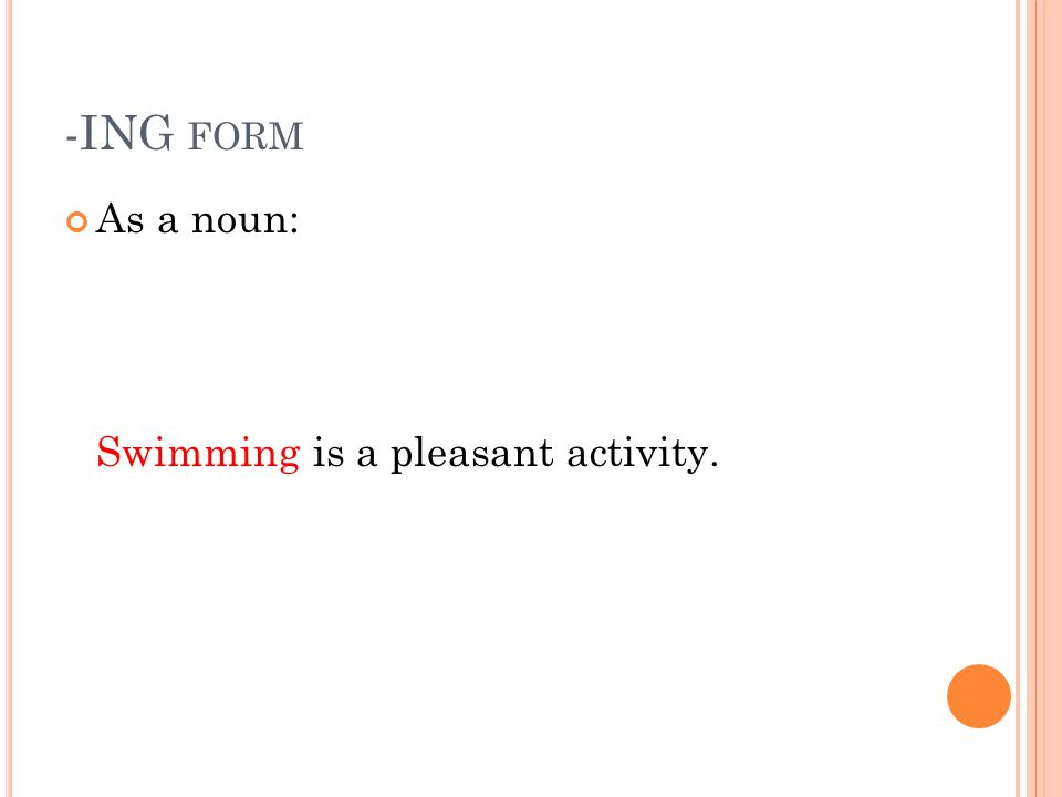 -ING form As a noun: Swimming is a pleasant activity.