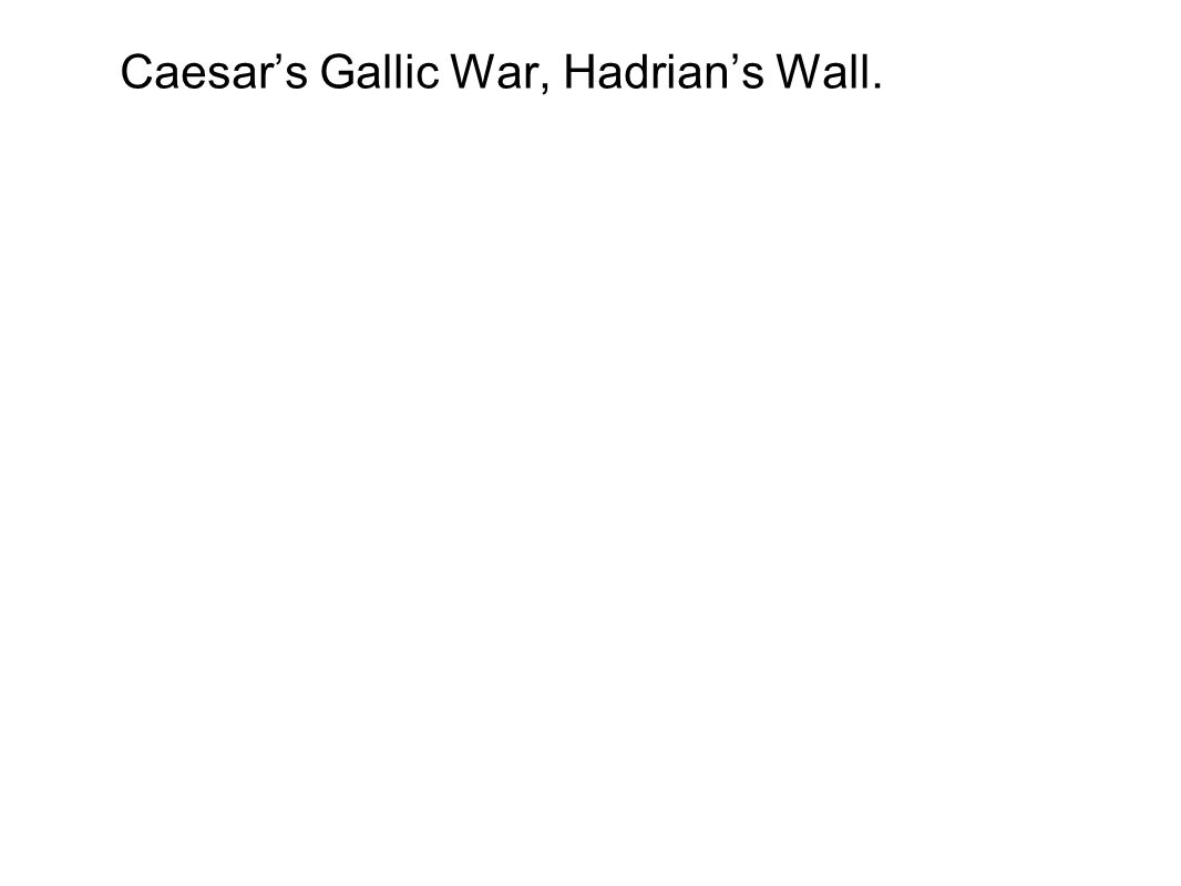 Caesar's Gallic War, Hadrian's Wall.