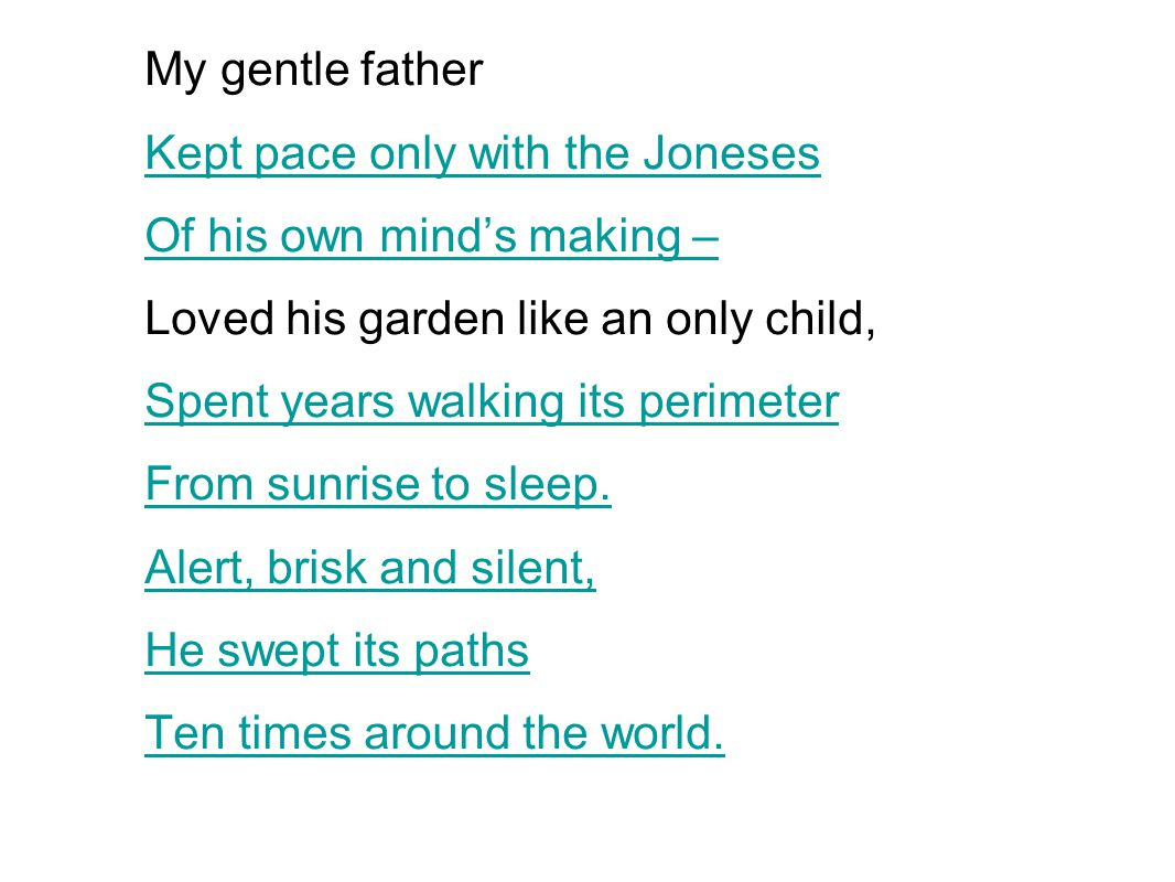 My gentle father Kept pace only with the Joneses. Of his own mind's making – Loved his garden like an only child,