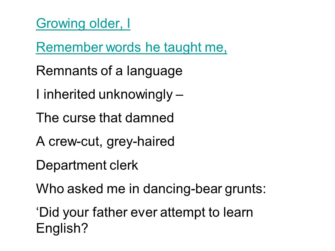 Growing older, I Remember words he taught me, Remnants of a language. I inherited unknowingly – The curse that damned.