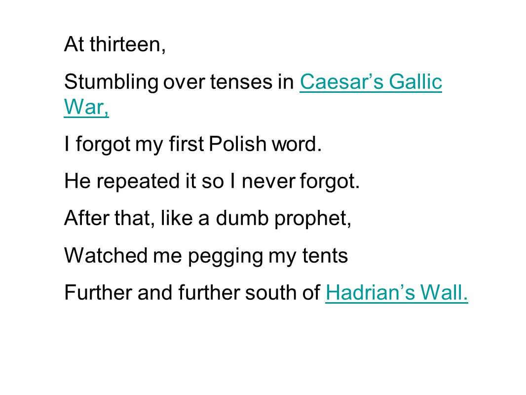 At thirteen, Stumbling over tenses in Caesar's Gallic War, I forgot my first Polish word. He repeated it so I never forgot.