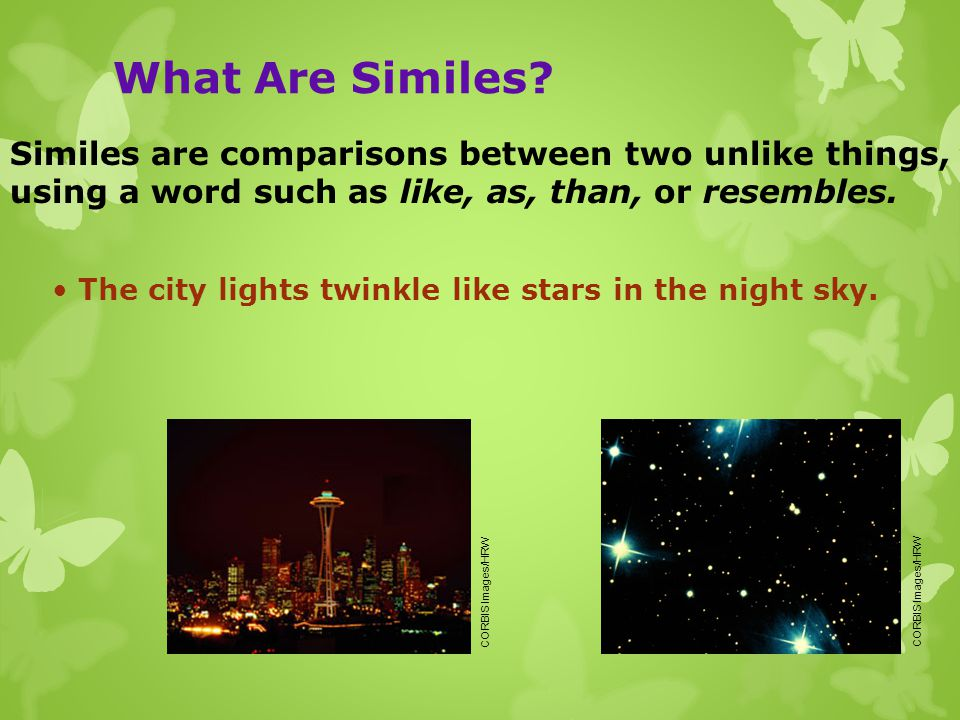 What Are Similes Similes are comparisons between two unlike things, using a word such as like, as, than, or resembles.