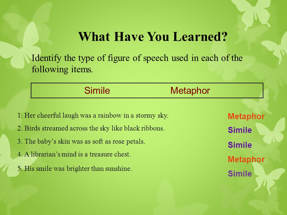 What Have You Learned Identify the type of figure of speech used in each of the following items. Simile Metaphor.
