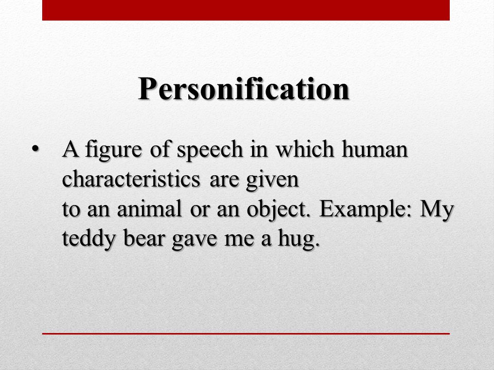 Personification A figure of speech in which human characteristics are given to an animal or an object.