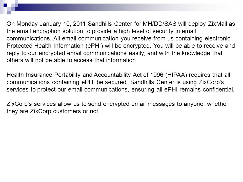 On Monday January 10, 2011 Sandhills Center for MH/DD/SAS will deploy ZixMail as the email encryption solution to provide a high level of security in email communications. All email communication you receive from us containing electronic Protected Health Information (ePHI) will be encrypted. You will be able to receive and reply to our encrypted email communications easily, and with the knowledge that others will not be able to access that information.