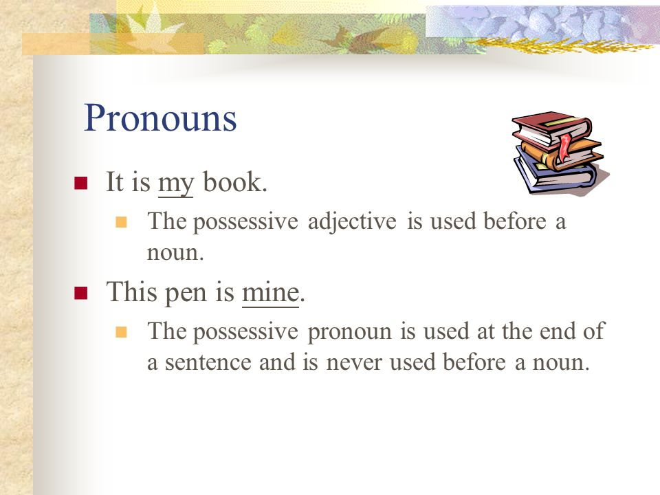 Pronouns It is my book. This pen is mine.