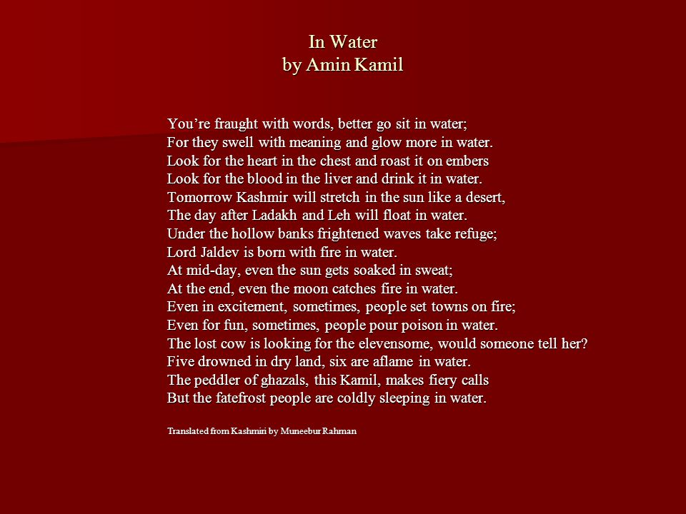 In Water by Amin Kamil You're fraught with words, better go sit in water; For they swell with meaning and glow more in water.