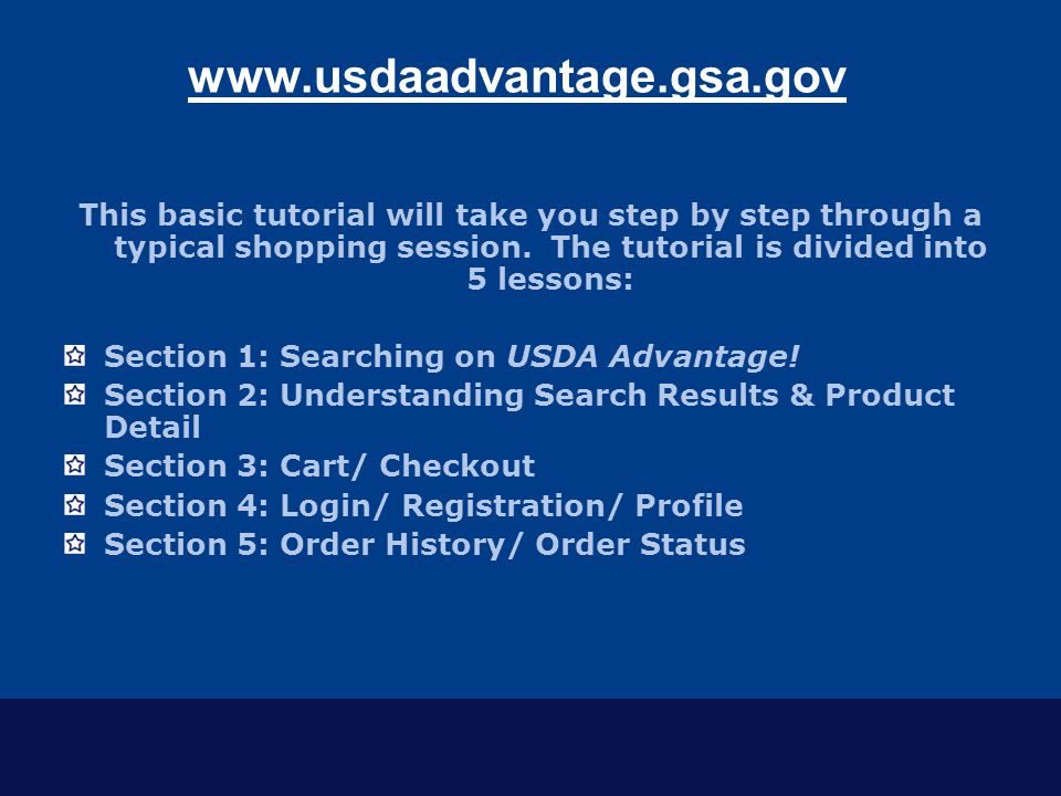 www.usdaadvantage.gsa.gov This basic tutorial will take you step by step through a typical shopping session. The tutorial is divided into 5 lessons: