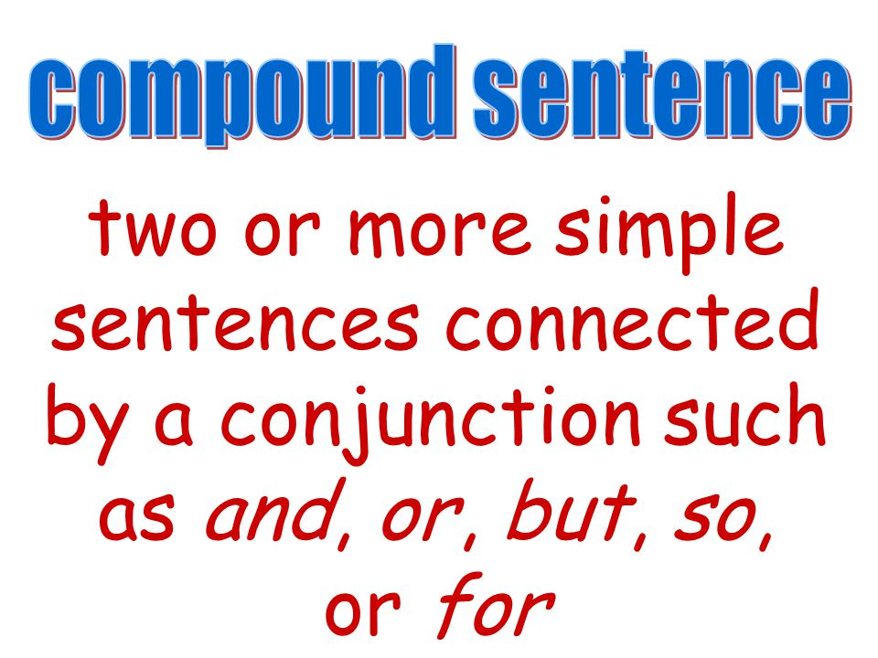 compound sentence two or more simple sentences connected by a conjunction such as and, or, but, so, or for.