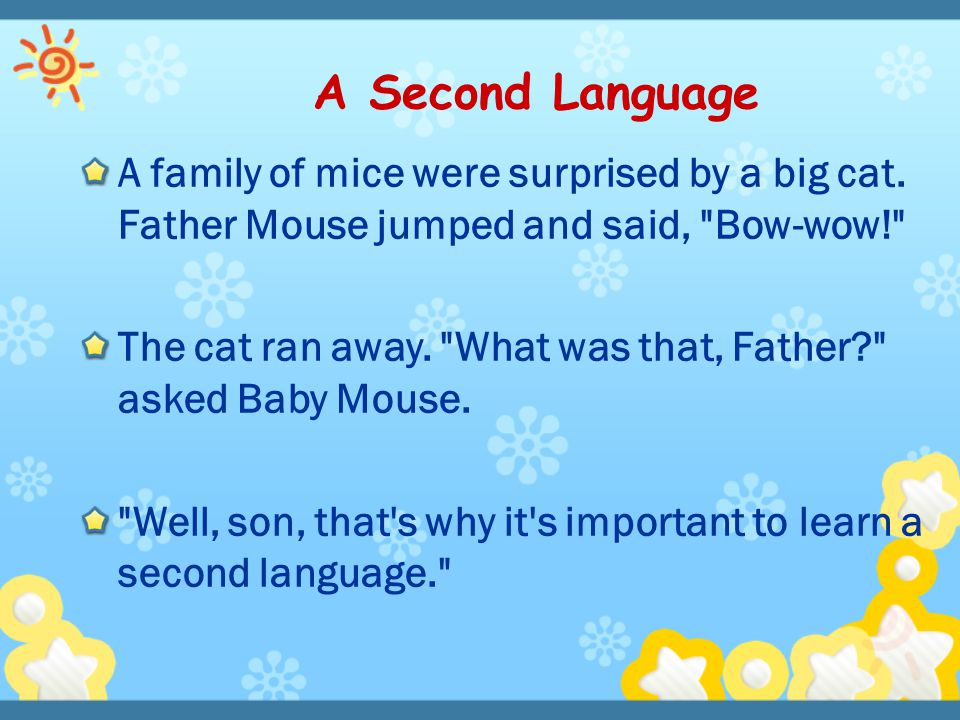 A Second Language A family of mice were surprised by a big cat. Father Mouse jumped and said, Bow-wow!