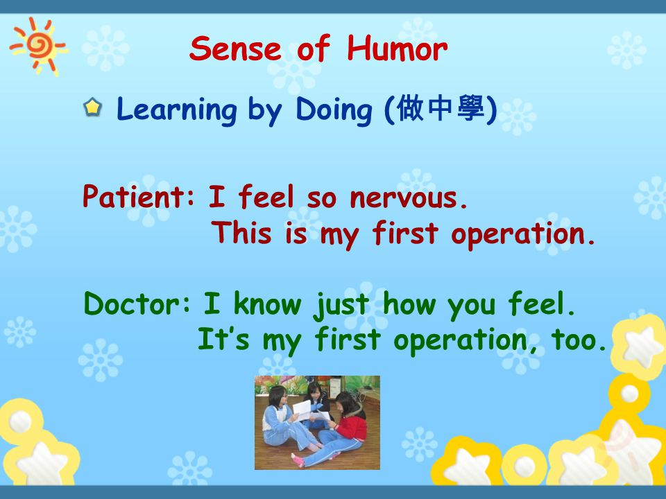 Sense of Humor Learning by Doing (做中學) Patient: I feel so nervous.